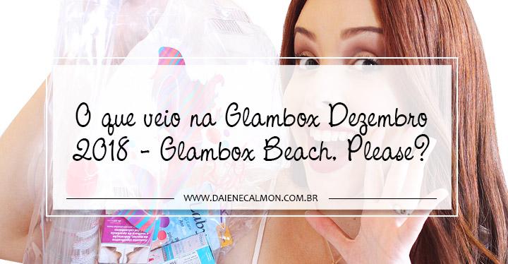 O que veio na Glambox Dezembro 2018 - Glambox Beach, Please!